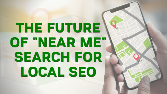 """The Future of """"Near Me"""" Search for Local SEO"""